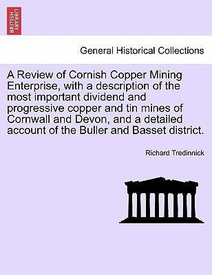 A Review of Cornish Copper Mining Enterprise, with a description of the most important dividend and progressive copper and tin mines of Cornwall a... - 1241525994