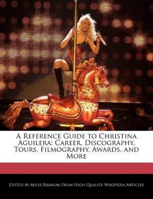 A Reference Guide to Christina Aguilera: Career, Discography, Tours, Filmography, Awards, and More