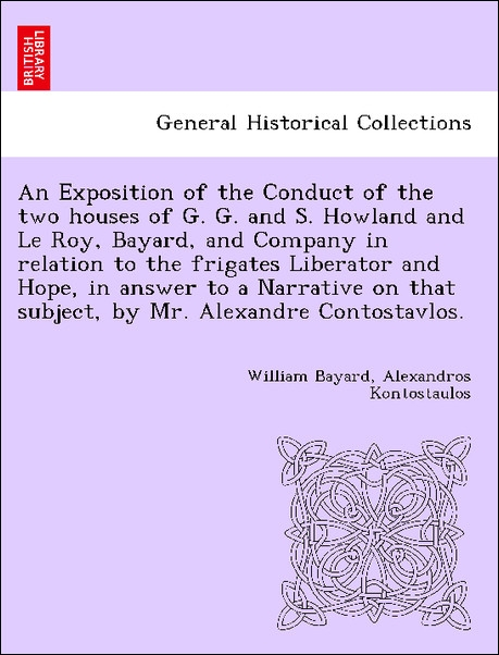 An Exposition of the Conduct of the two houses of G. G. and S. Howland and Le Roy, Bayard, and Company in relation to the frigates Liberator and H... - 1241456682