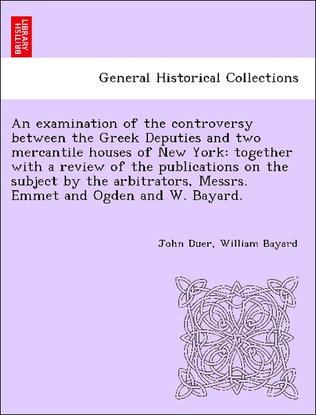 An examination of the controversy between the Greek Deputies and two mercantile houses of New York: together with a review of the publications on ... - 1241456798