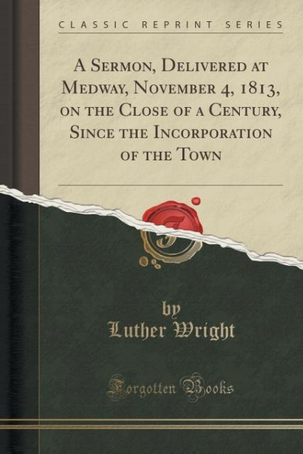 A Sermon, Delivered at Medway, November 4, 1813, on the Close of a Century, Since the Incorporation of the Town (Classic Reprint) als Taschenbuch ...