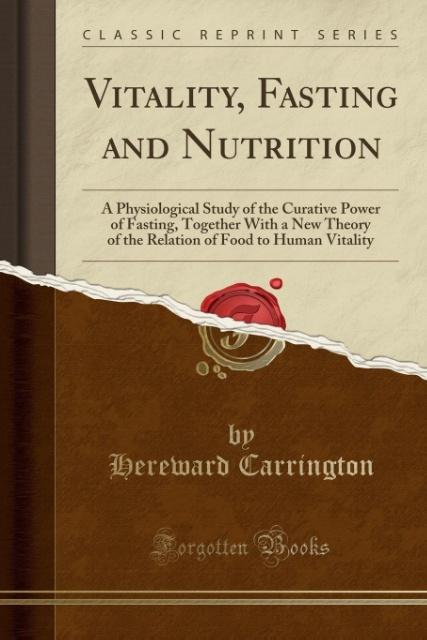 Vitality, Fasting and Nutrition: A Physiological Study of the Curative Power of Fasting, Together With a New Theory of the Relation of Food to Human Vitality (Classic Reprint)