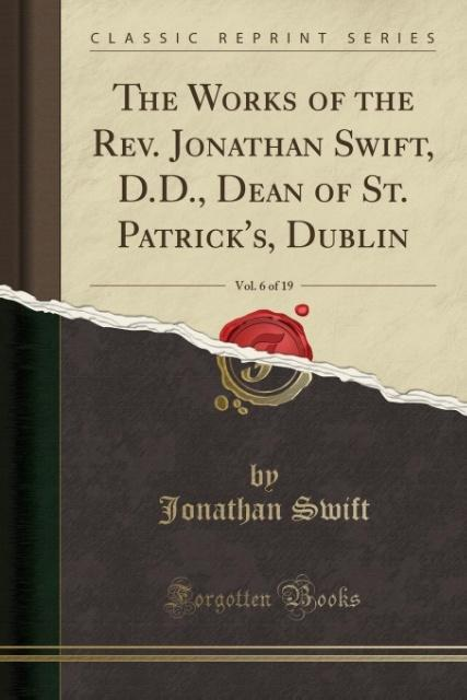 The Works of the Rev. Jonathan Swift, D.D., Dean of St. Patrick's, Dublin, Vol. 6 of 19 (Classic Reprint)