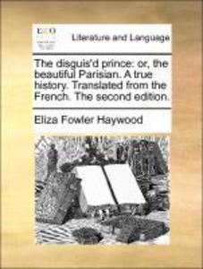 The disguis´d prince: or, the beautiful Parisian. A true history. Translated from the French. The second edition. als Taschenbuch von Eliza Fowler...