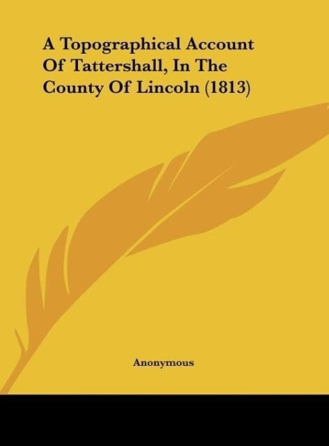 A Topographical Account Of Tattershall, In The County Of Lincoln (1813) als Buch von Anonymous - Anonymous