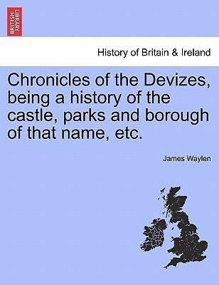 Chronicles of the Devizes, being a history of the castle, parks and borough of that name, etc. als Taschenbuch von James Waylen