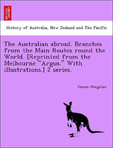 The Australian abroad. Branches from the Main Routes round the World. [Reprinted from the Melbourne Argus. With illustrations.] 2 series. als Tasc...