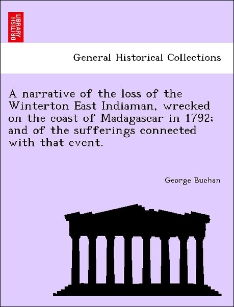 A narrative of the loss of the Winterton East Indiaman, wrecked on the coast of Madagascar in 1792; and of the sufferings connected with that even...
