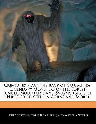 Creatures from the Back of Our Minds: Legendary Monsters of the Forest, Jungle, Mountains and Swamps (Bigfoot, Hippogriff, Yeti, Unicorns and More...