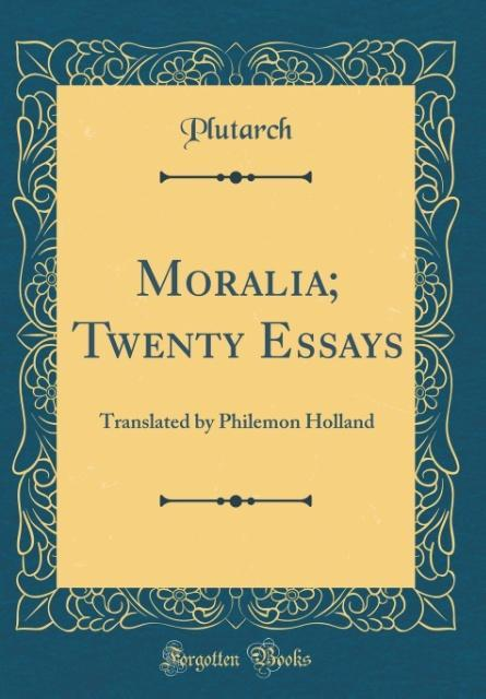 Moralia; Twenty Essays: Translated by Philemon Holland (Classic Reprint)