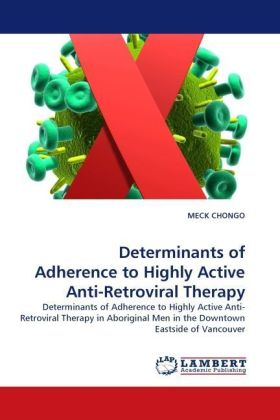 Determinants of Adherence to Highly Active Anti-Retroviral Therapy - Determinants of Adherence to Highly Active Anti-Retroviral Therapy in Aboriginal Men in the Downtown Eastside of Vancouver - Chongo, Meck