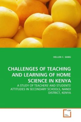 CHALLENGES OF TEACHING AND LEARNING OF HOME SCIENCE IN KENYA - A STUDY OF TEACHERS' AND STUDENTS' ATTITUDES IN SECONDARY SCHOOLS, NANDI DISTRICT, KENYA - Sang, Hellen C.