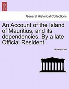 Anonymous: An Account of the Island of Mauritius, and its dependencies. By a late Official Resident.