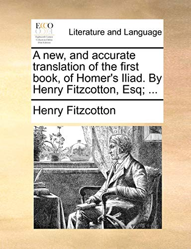 A new, and accurate translation of the first book, of Homers Iliad. By Henry Fitzcotton, Esq . - Henry Fitzcotton