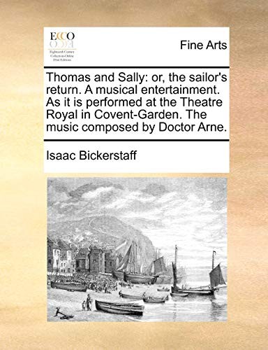 Thomas and Sally: or, the sailor's return. A musical entertainment. As it is performed at the Theatre Royal in Covent-Garden. The music composed by Do - Bickerstaff, Isaac