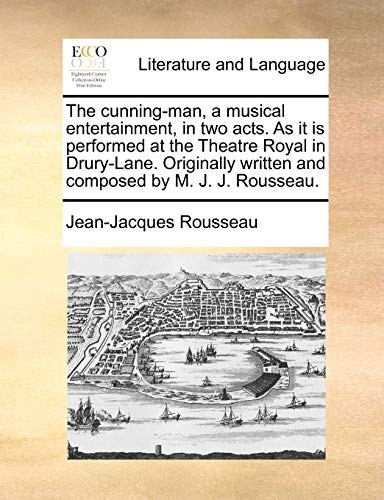 The Cunning-Man, a Musical Entertainment, in Two Acts. as It Is Performed at the Theatre Royal in Drury-Lane. Originally Written and Composed by M. J. J. Rousseau. - Jean Jacques Rousseau