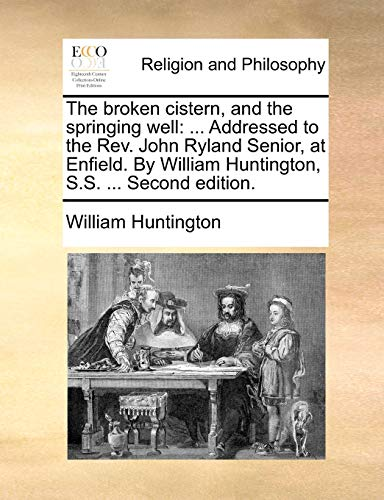 The broken cistern, and the springing well: . Addressed to the Rev. John Ryland Senior, at Enfield. By William Huntington, S.S. . Second edition. - Huntington, William