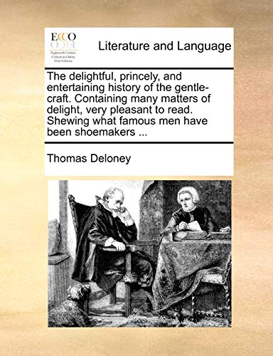The delightful, princely, and entertaining history of the gentle-craft. Containing many matters of delight, very pleasant to read. Shewing what famous - Deloney, Thomas