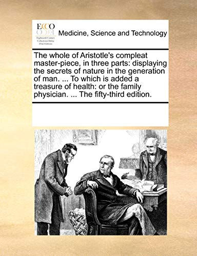 The whole of Aristotles compleat master-piece, in three parts displaying the secrets of nature in the generation of man. . To which is added a . physician. . The fifty-third edition.