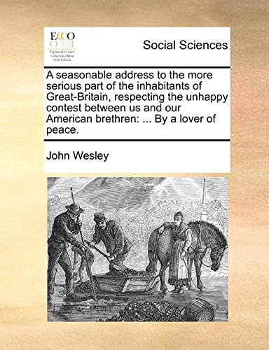 A Seasonable Address to the More Serious Part of the Inhabitants of Great-Britain, Respecting the Unhappy Contest Between Us and Our American Brethren: By a Lover of Peace. (Paperback) - John Wesley