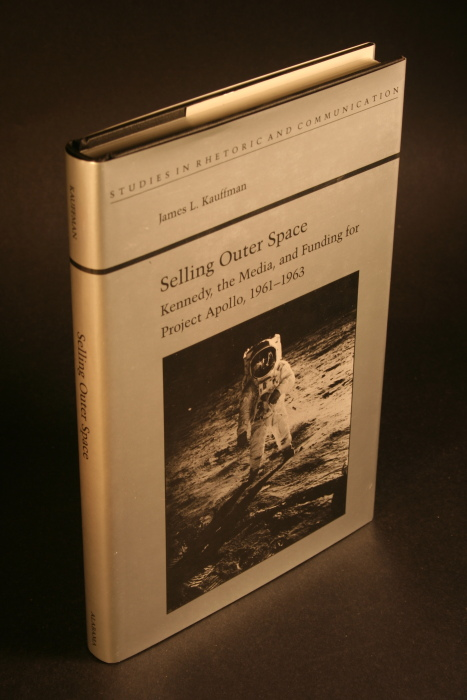 Selling outer space : Kennedy, the media, and funding for Project Apollo, 1961-1963 - Kauffman, James L.